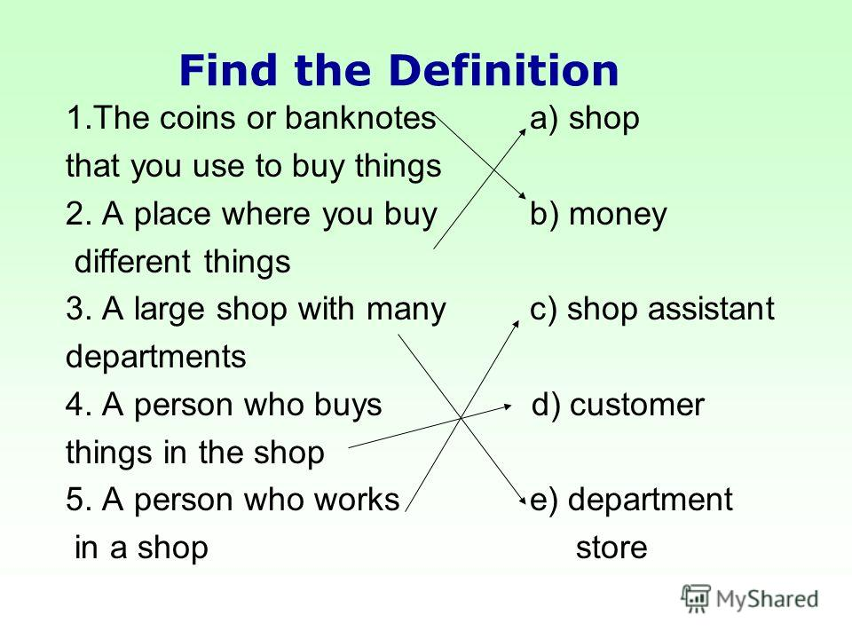1.The coins or banknotes a) shop that you use to buy things 2. A place where you buy b) money different things 3. A large shop with many c) shop assistant departments 4. A person who buys d) customer things in the shop 5. A person who works e) depart
