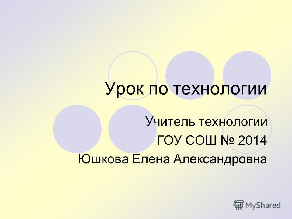 Урок по технологии Учитель технологии ГОУ СОШ 2014 Юшкова Елена Александровна