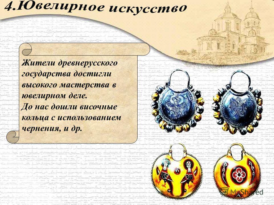 Жители древнерусского государства достигли высокого мастерства в ювелирном деле. До нас дошли височные кольца с использованием чернения, и др.