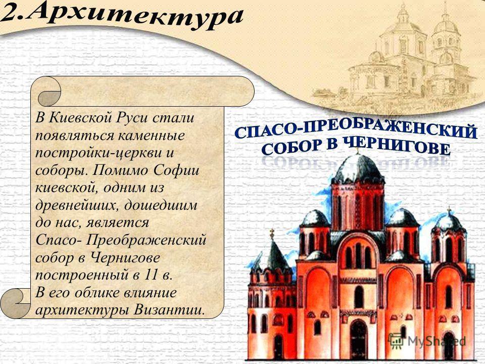В Киевской Руси стали появляться каменные постройки-церкви и соборы. Помимо Софии киевской, одним из древнейших, дошедшим до нас, является Спасо- Преображенский собор в Чернигове построенный в 11 в. В его облике влияние архитектуры Византии.