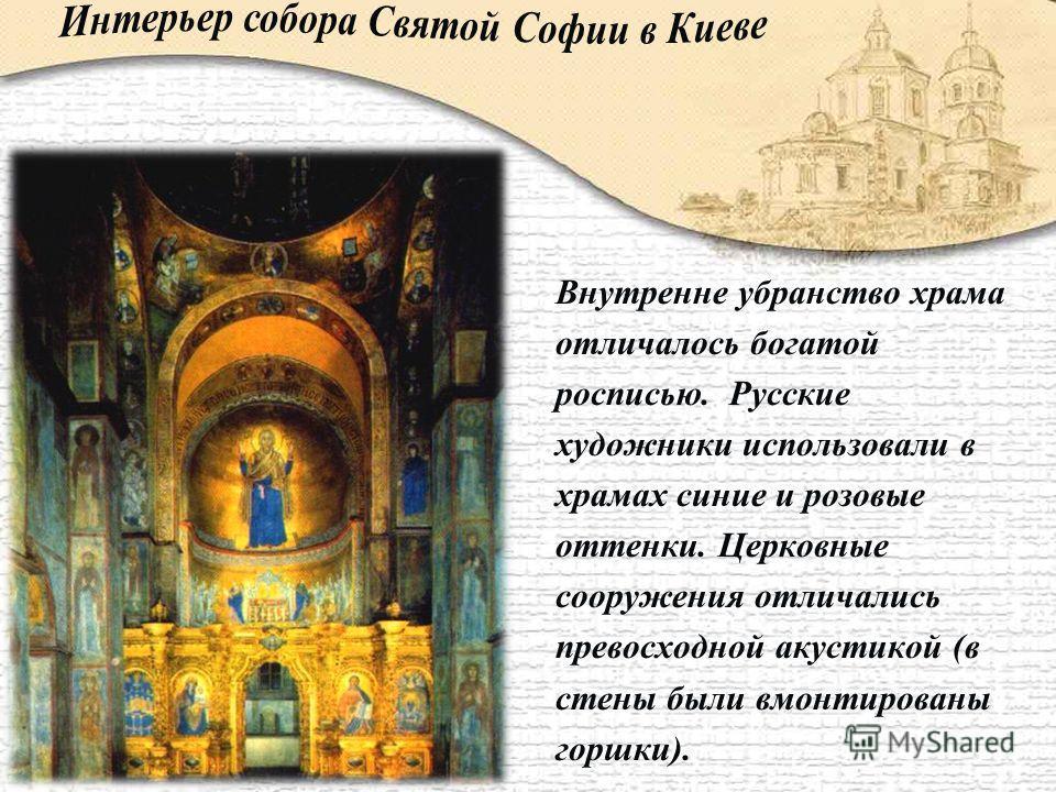 Внутренне убранство храма отличалось богатой росписью. Русские художники использовали в храмах синие и розовые оттенки. Церковные сооружения отличались превосходной акустикой (в стены были вмонтированы горшки).