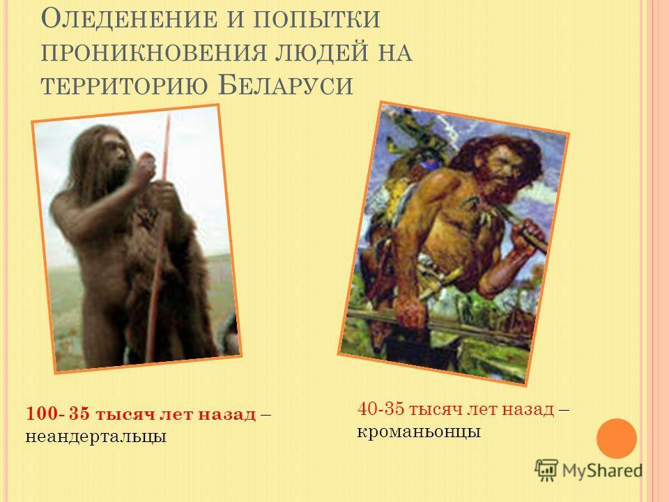 О ЛЕДЕНЕНИЕ И ПОПЫТКИ ПРОНИКНОВЕНИЯ ЛЮДЕЙ НА ТЕРРИТОРИЮ Б ЕЛАРУСИ 100- 35 тысяч лет назад – неандертальцы 40-35 тысяч лет назад – кроманьонцы