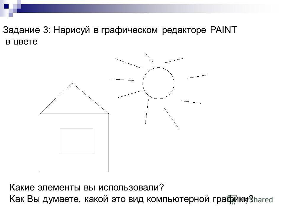 Задание 3: Нарисуй в графическом редакторе PAINT в цвете Какие элементы вы использовали? Как Вы думаете, какой это вид компьютерной графики?