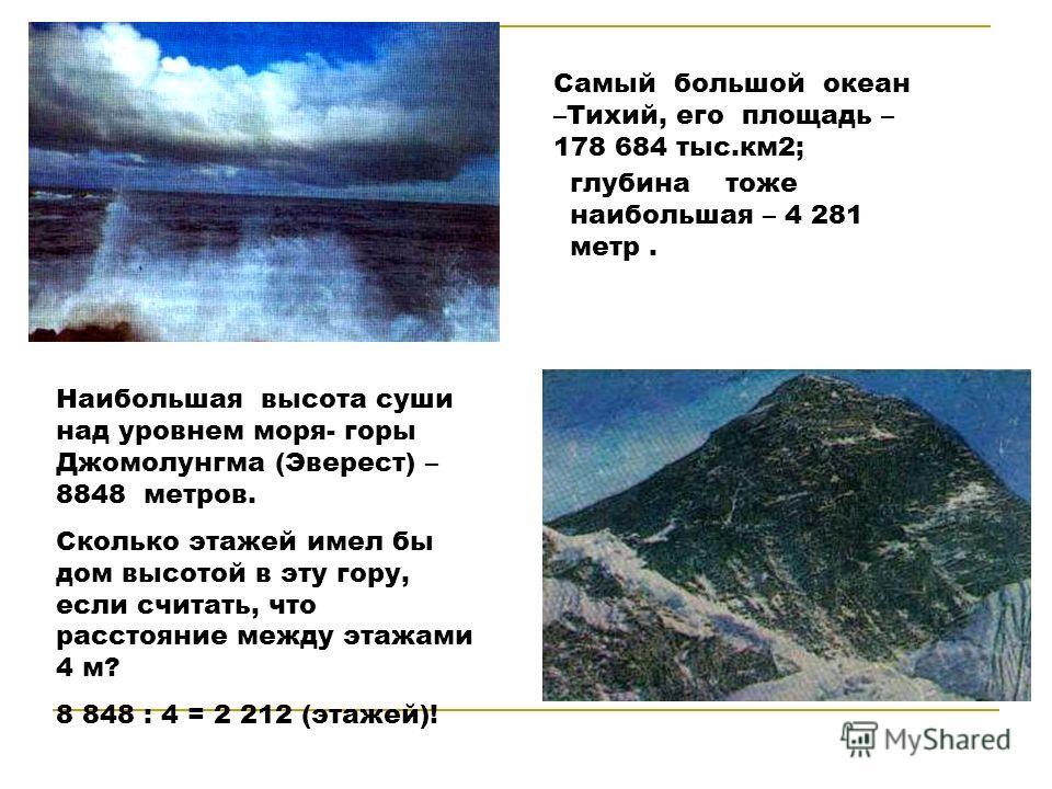 Самый большой океан –Тихий, его площадь – 178 684 тыс.км2; глубина тоже наибольшая – 4 281 метр. Наибольшая высота суши над уровнем моря- горы Джомолунгма (Эверест) – 8848 метров. Сколько этажей имел бы дом высотой в эту гору, если считать, что расст