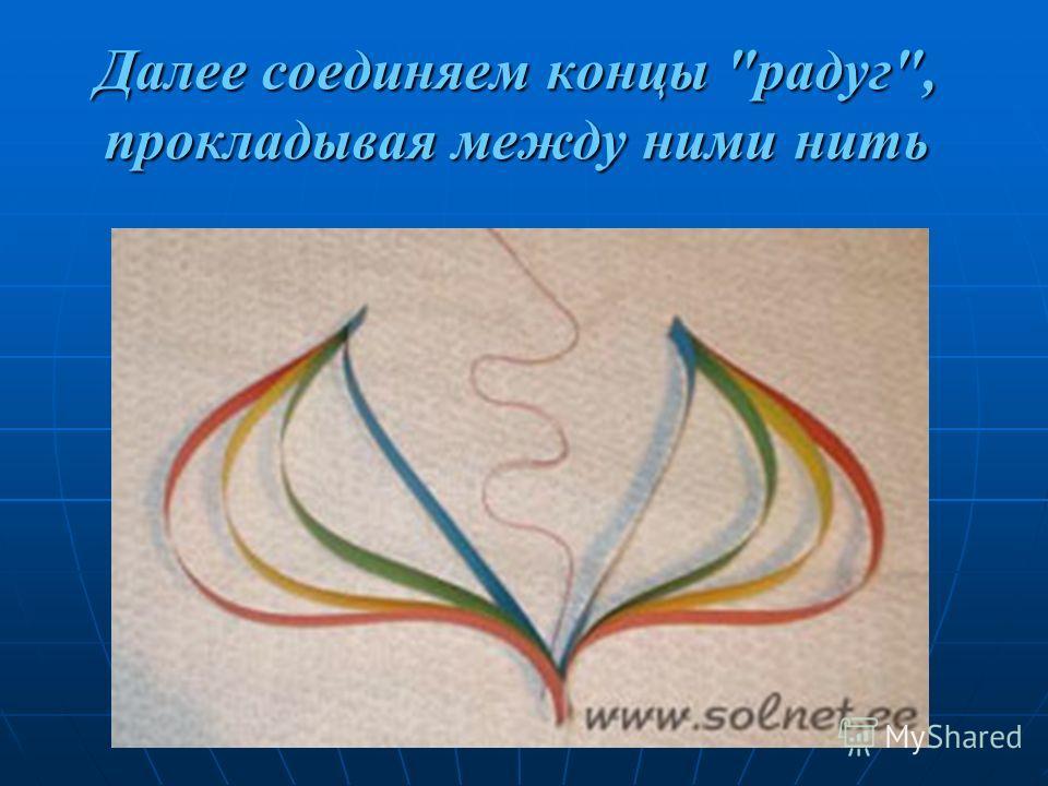 Далее соединяем концы радуг, прокладывая между ними нить