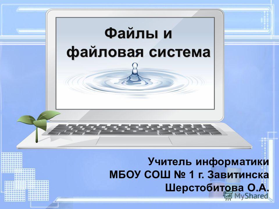 Файлы и файловая система Учитель информатики МБОУ СОШ 1 г. Завитинска Шерстобитова О.А.