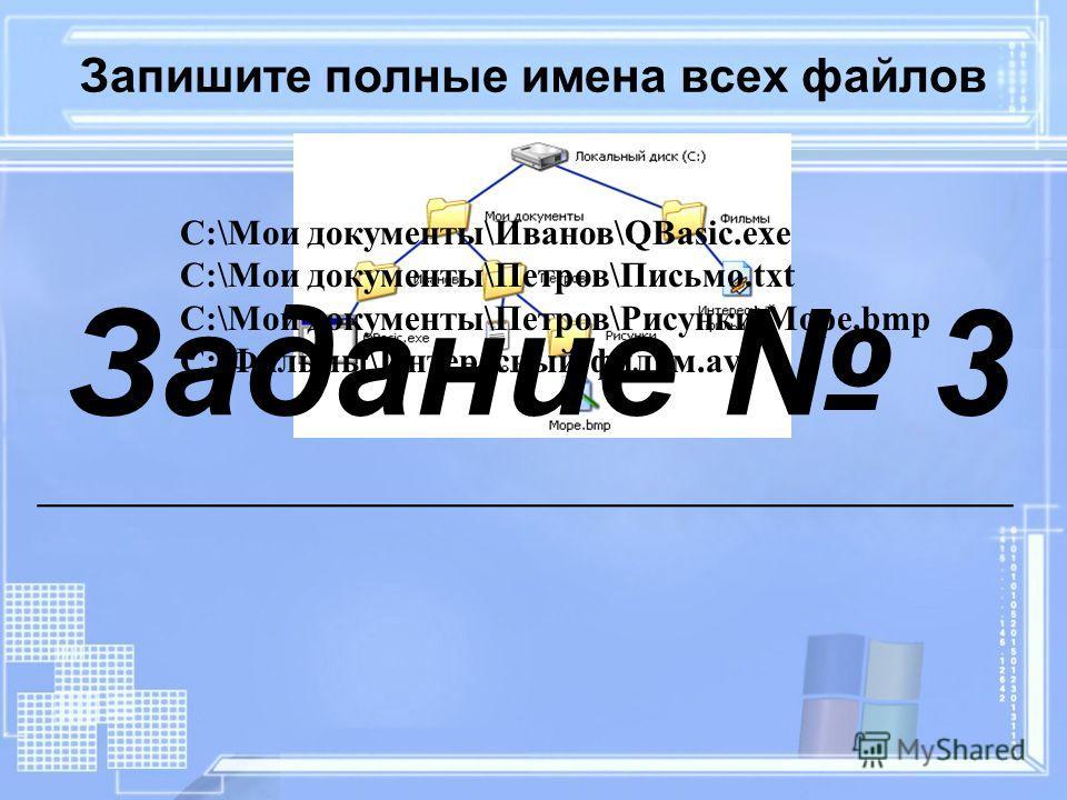 Запишите полные имена всех файлов C:\Мои документы\Иванов\QBasic.exe C:\Мои документы\Петров\Письмо.txt C:\Мои документы\Петров\Рисунки\Море.bmp C:\Фильмы\Интересный фильм.avi Задание 3 __________________________________________