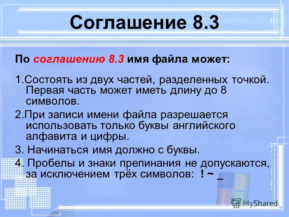 Соглашение 8.3 По соглашению 8.3 имя файла может: 1.Состоять из двух частей, разделенных точкой. Первая часть может иметь длину до 8 символов. 2.При записи имени файла разрешается использовать только буквы английского алфавита и цифры. 3. Начинаться