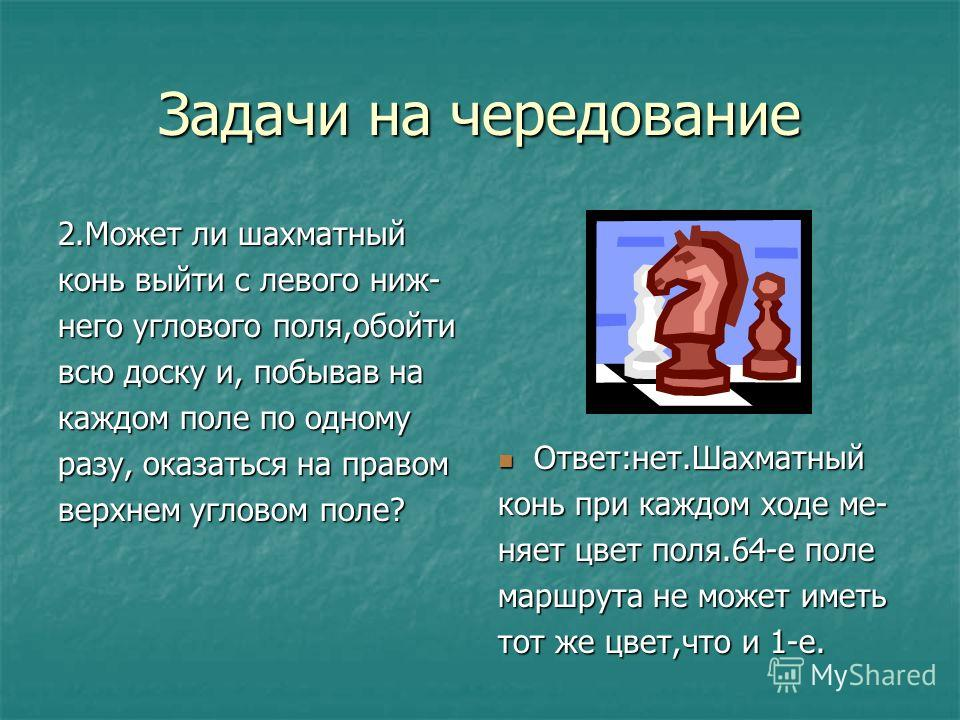 Задачи на чередование 2.Может ли шахматный конь выйти с левого ниж- него углового поля,обойти всю доску и, побывав на каждом поле по одному разу, оказаться на правом верхнем угловом поле? Ответ:нет.Шахматный Ответ:нет.Шахматный конь при каждом ходе м