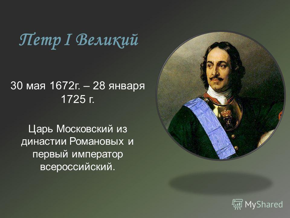 Петр I Великий 30 мая 1672г. – 28 января 1725 г. Царь Московский из династии Романовых и первый император всероссийский.