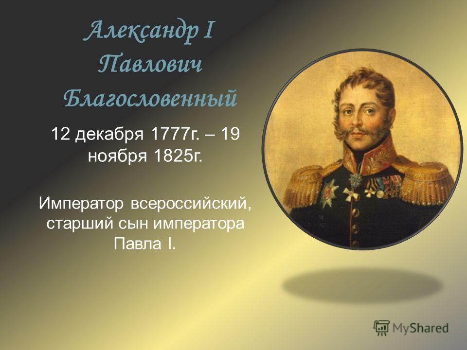 Александр I Павлович Благословенный 12 декабря 1777г. – 19 ноября 1825г. Император всероссийский, старший сын императора Павла I.