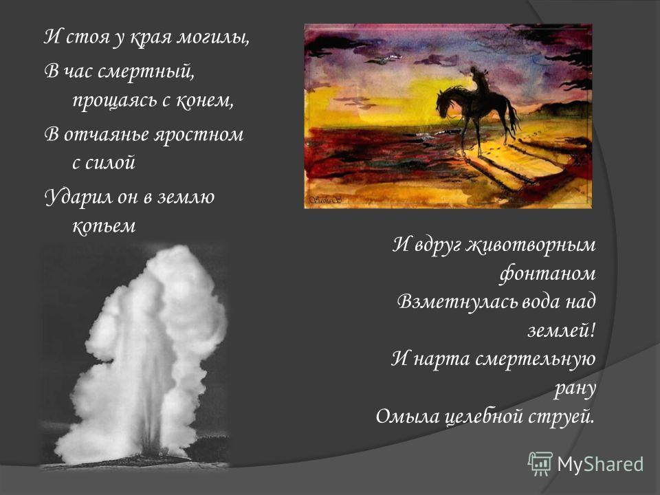 И стоя у края могилы, В час смертный, прощаясь с конем, В отчаянье яростном с силой Ударил он в землю копьем И вдруг животворным фонтаном Взметнулась вода над землей! И нарта смертельную рану Омыла целебной струей.