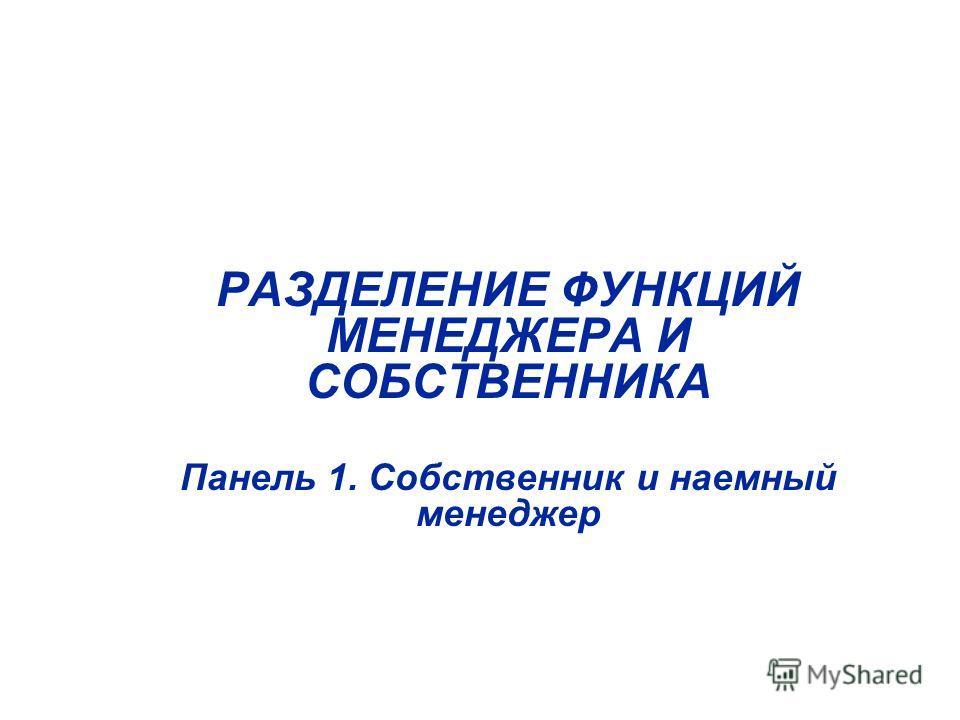 РАЗДЕЛЕНИЕ ФУНКЦИЙ МЕНЕДЖЕРА И СОБСТВЕННИКА Панель 1. Собственник и наемный менеджер