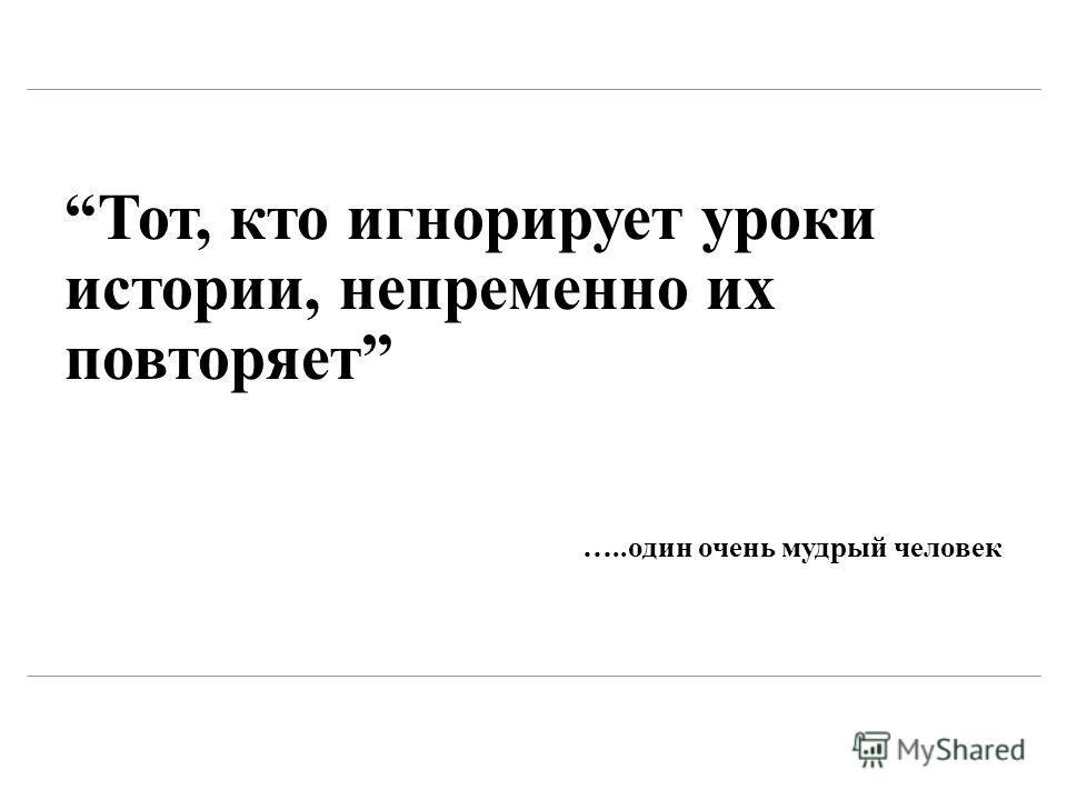 Тот, кто игнорирует уроки истории, непременно их повторяет …..один очень мудрый человек