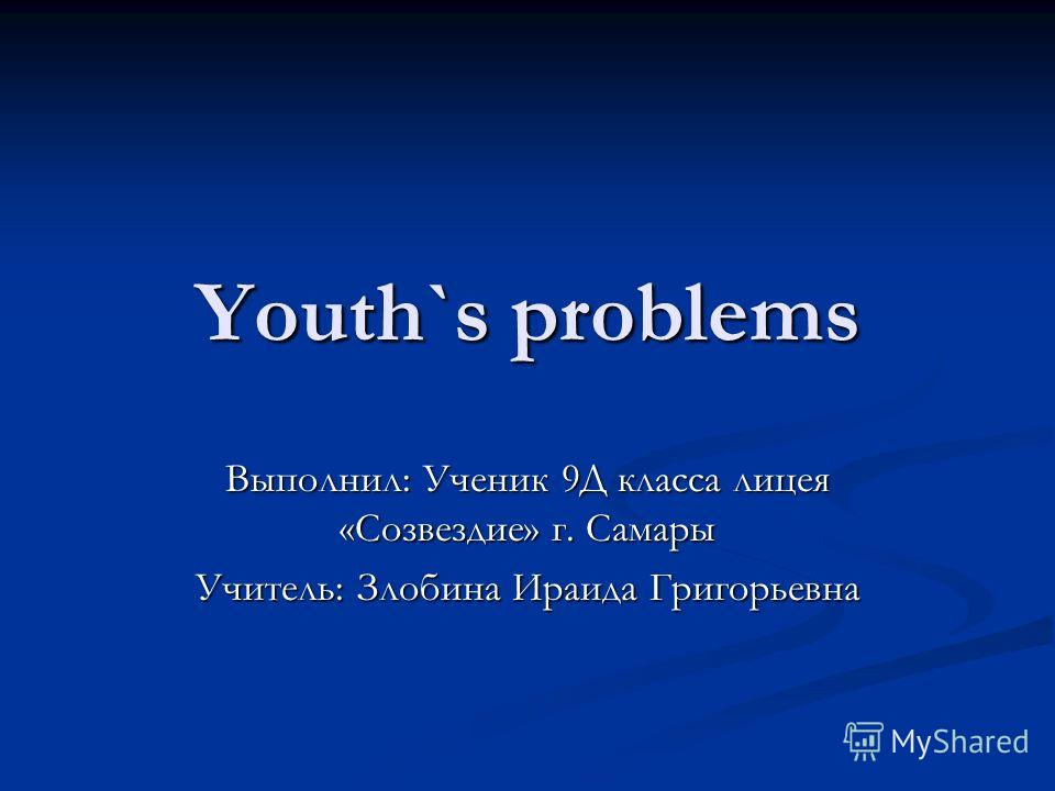 Youth`s problems Выполнил: Ученик 9Д класса лицея «Созвездие» г. Самары Учитель: Злобина Ираида Григорьевна