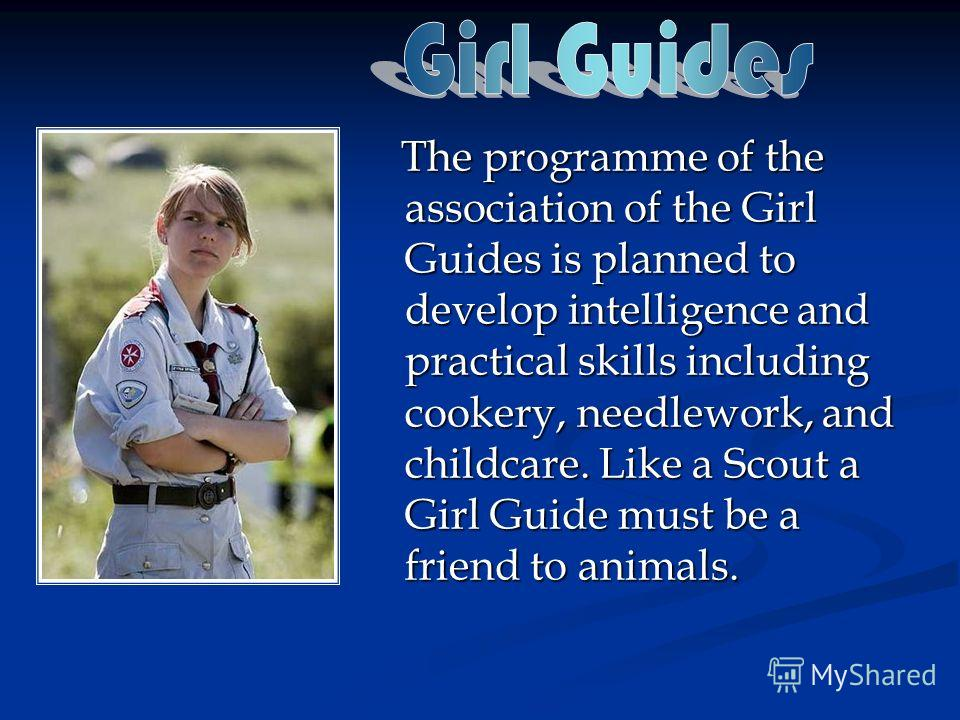The programme of the association of the Girl Guides is planned to develop intelligence and practical skills including cookery, needlework, and childcare. Like a Scout a Girl Guide must be a friend to animals. The programme of the association of the G