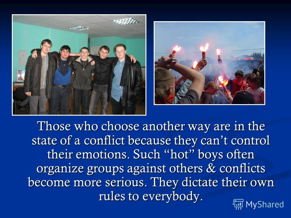 Those who choose another way are in the state of a conflict because they cant control their emotions. Such hot boys often organize groups against others & conflicts become more serious. They dictate their own rules to everybody. Those who choose anot