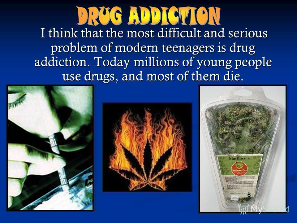I think that the most difficult and serious problem of modern teenagers is drug addiction. Today millions of young people use drugs, and most of them die. I think that the most difficult and serious problem of modern teenagers is drug addiction. Toda
