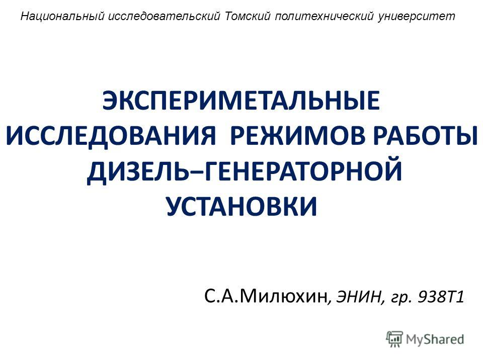 ЭКСПЕРИМЕТАЛЬНЫЕ ИССЛЕДОВАНИЯ РЕЖИМОВ РАБОТЫ ДИЗЕЛЬГЕНЕРАТОРНОЙ УСТАНОВКИ С.А.Милюхин, ЭНИН, гр. 938Т1 Национальный исследовательский Томский политехнический университет