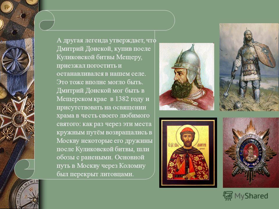 А другая легенда утверждает, что Дмитрий Донской, купив после Куликовской битвы Мещеру, приезжал погостить и останавливался в нашем селе. Это тоже вполне могло быть. Дмитрий Донской мог быть в Мещерском крае в 1382 году и присутствовать на освящении