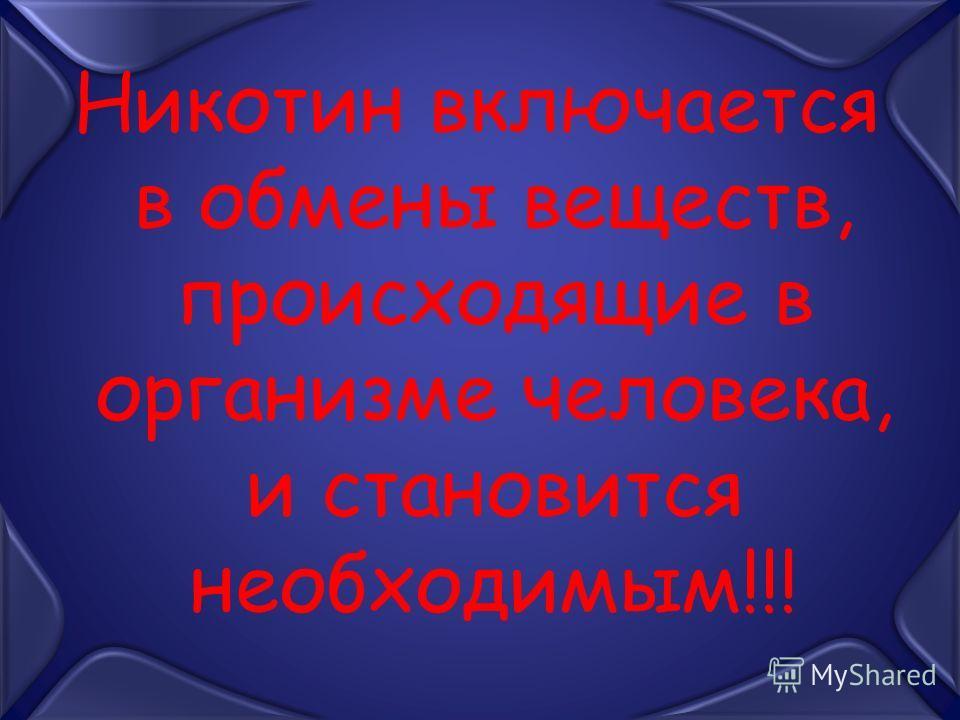 Никотин включается в обмены веществ, происходящие в организме человека, и становится необходимым!!!