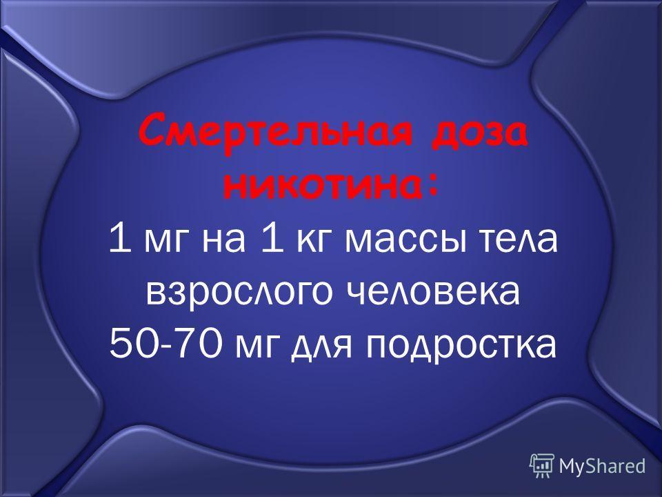 Смертельная доза никотина: 1 мг на 1 кг массы тела взрослого человека 50-70 мг для подростка