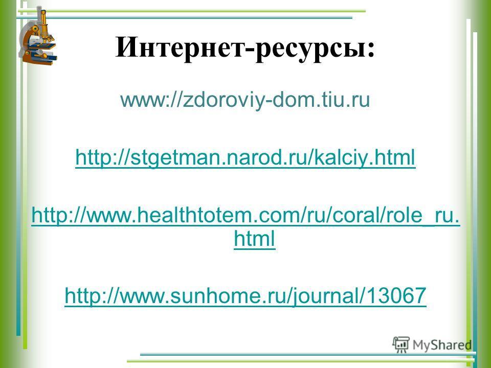 Интернет-ресурсы: www://zdoroviy-dom.tiu.ru http://stgetman.narod.ru/kalciy.html http://www.healthtotem.com/ru/coral/role_ru. html http://www.sunhome.ru/journal/13067