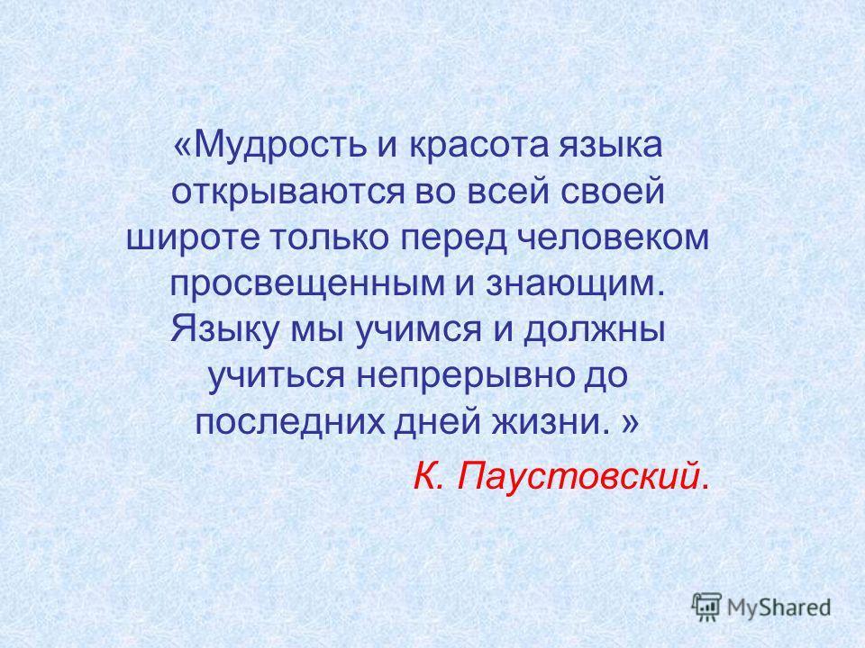 «Мудрость и красота языка открываются во всей своей широте только перед человеком просвещенным и знающим. Языку мы учимся и должны учиться непрерывно до последних дней жизни. » К. Паустовский.
