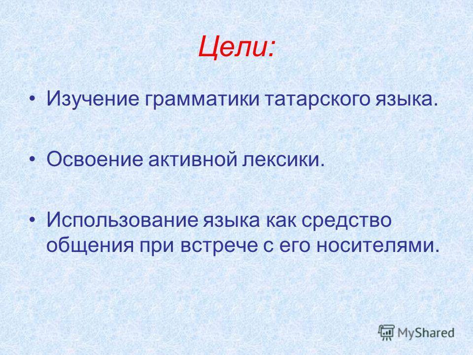 Цели: Изучение грамматики татарского языка. Освоение активной лексики. Использование языка как средство общения при встрече с его носителями.