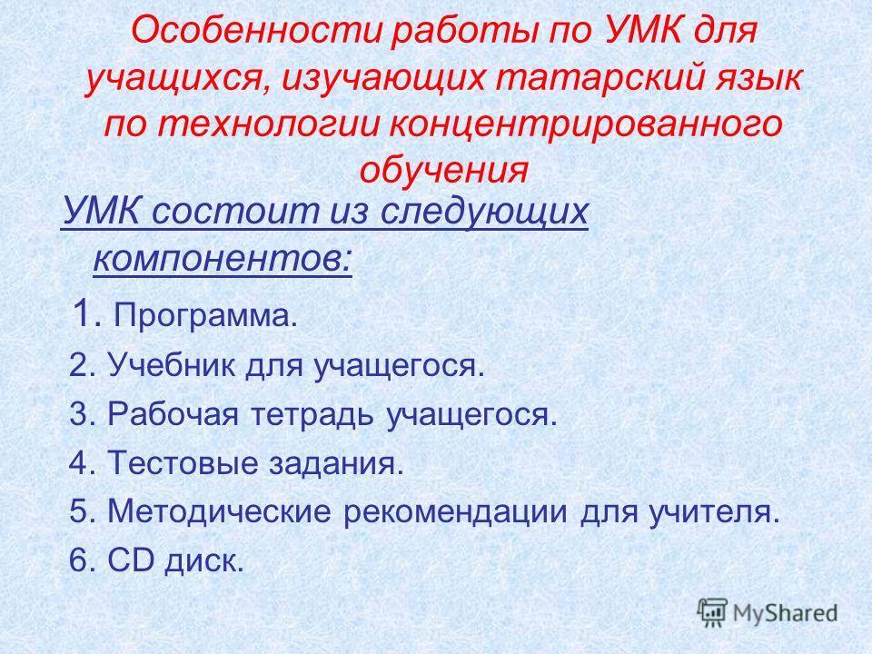 Особенности работы по УМК для учащихся, изучающих татарский язык по технологии концентрированного обучения УМК состоит из следующих компонентов: 1. Программа. 2. Учебник для учащегося. 3. Рабочая тетрадь учащегося. 4. Тестовые задания. 5. Методически