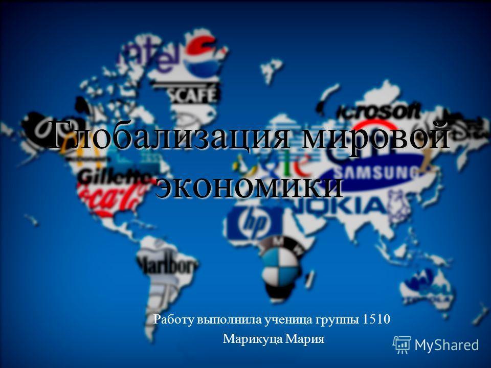 Глобализация мировой экономики Работу выполнила ученица группы 1510 Марикуца Мария