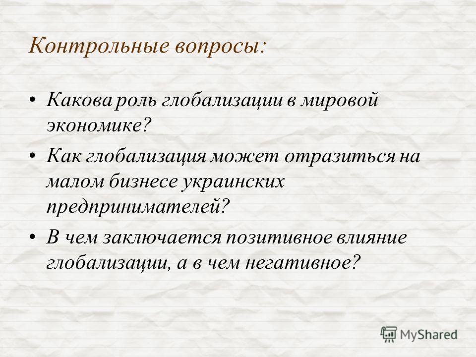 Контрольные вопросы: Какова роль глобализации в мировой экономике? Как глобализация может отразиться на малом бизнесе украинских предпринимателей? В чем заключается позитивное влияние глобализации, а в чем негативное?
