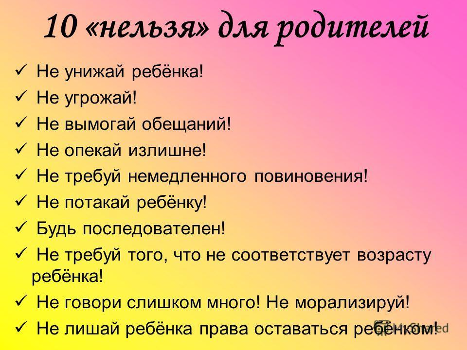 10 «нельзя» для родителей Не унижай ребёнка! Не угрожай! Не вымогай обещаний! Не опекай излишне! Не требуй немедленного повиновения! Не потакай ребёнку! Будь последователен! Не требуй того, что не соответствует возрасту ребёнка! Не говори слишком мно