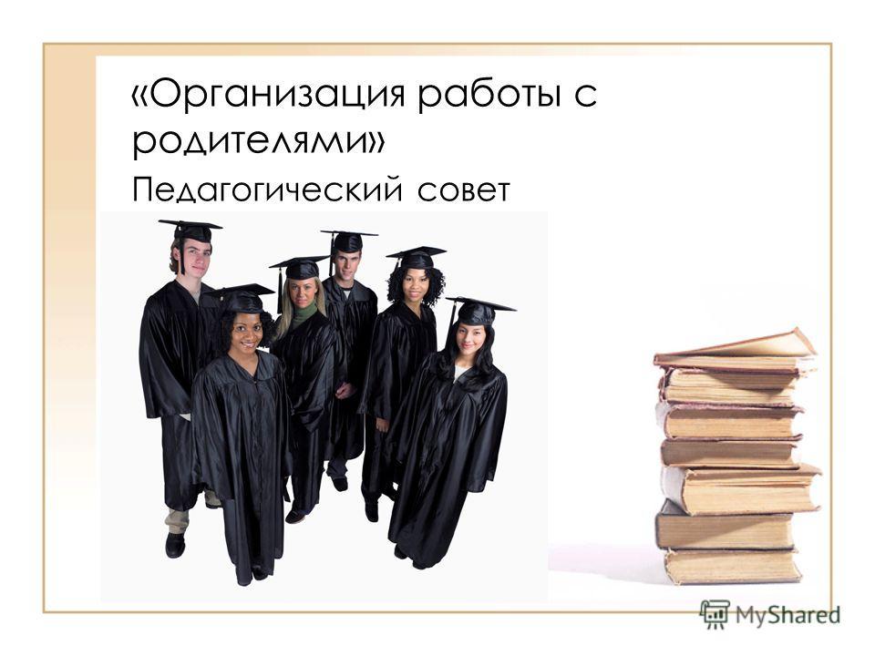 «Организация работы с родителями» Педагогический совет