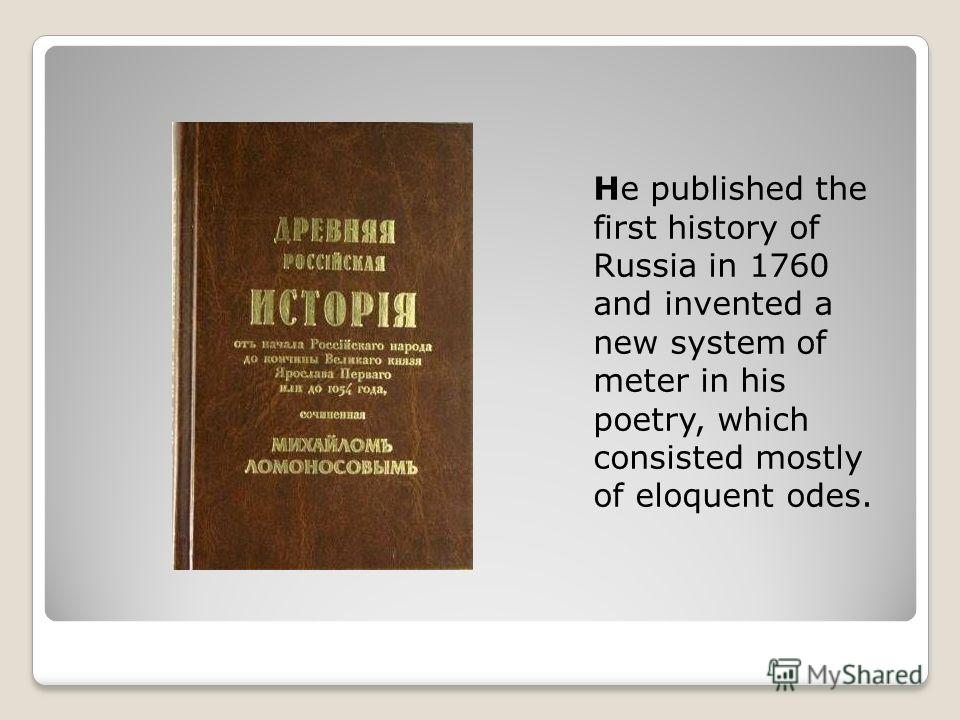 He published the first history of Russia in 1760 and invented a new system of meter in his poetry, which consisted mostly of eloquent odes.