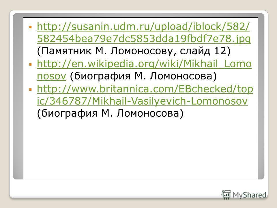 http://susanin.udm.ru/upload/iblock/582/ 582454bea79e7dc5853dda19fbdf7e78.jpg (Памятник М. Ломоносову, слайд 12) http://susanin.udm.ru/upload/iblock/582/ 582454bea79e7dc5853dda19fbdf7e78.jpg http://en.wikipedia.org/wiki/Mikhail_Lomo nosov (биография