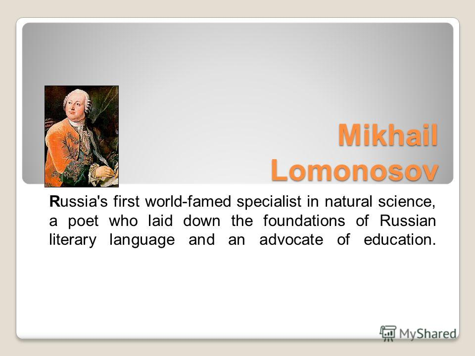Mikhail Lomonosov Mikhail Lomonosov Russia's first world-famed specialist in natural science, a poet who laid down the foundations of Russian literary language and an advocate of education.