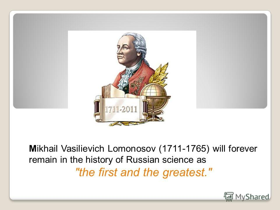Mikhail Vasilievich Lomonosov (1711-1765) will forever remain in the history of Russian science as the first and the greatest.