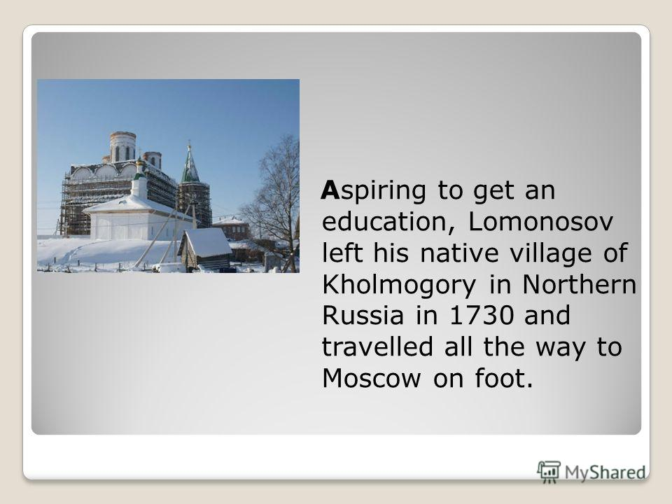 Aspiring to get an education, Lomonosov left his native village of Kholmogory in Northern Russia in 1730 and travelled all the way to Moscow on foot.