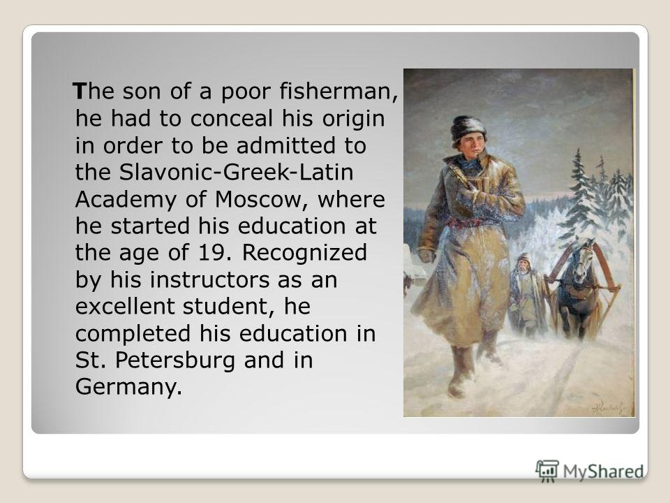(М.Ломоносов слайд 2) The son of a poor fisherman, he had to conceal his origin in order to be admitted to the Slavonic-Greek-Latin Academy of Moscow, where he started his education at the age of 19. Recognized by his instructors as an excellent stud