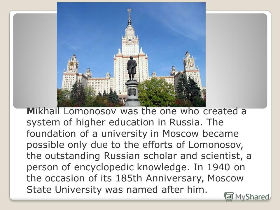 Mikhail Lomonosov was the one who created a system of higher education in Russia. The foundation of a university in Moscow became possible only due to the efforts of Lomonosov, the outstanding Russian scholar and scientist, a person of encyclopedic k