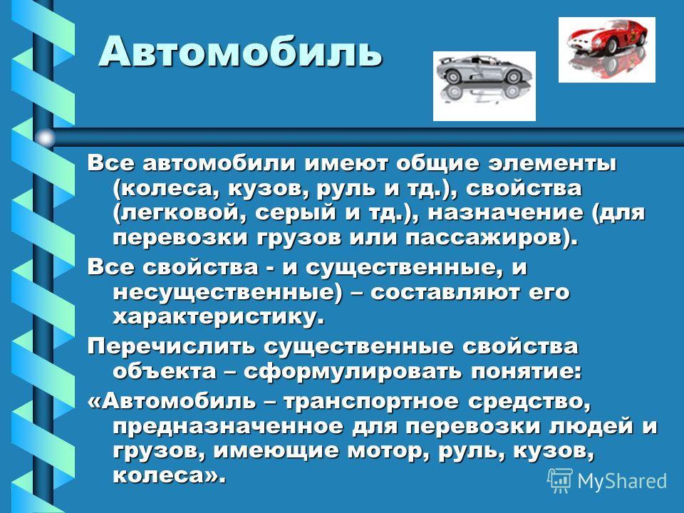 Автомобиль Все автомобили имеют общие элементы (колеса, кузов, руль и тд.), свойства (легковой, серый и тд.), назначение (для перевозки грузов или пассажиров). Все свойства - и существенные, и несущественные) – составляют его характеристику. Перечисл
