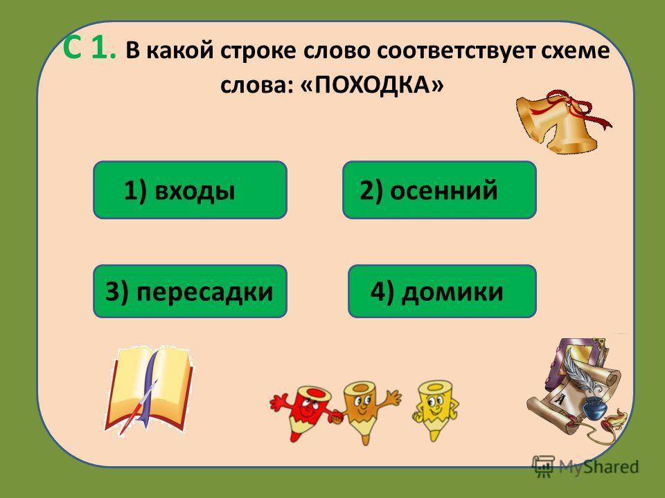 С 1. В какой строке слово соответствует схеме слова: «ПОХОДКА» 3) пересадки 1) входы 4) домики 2) осенний