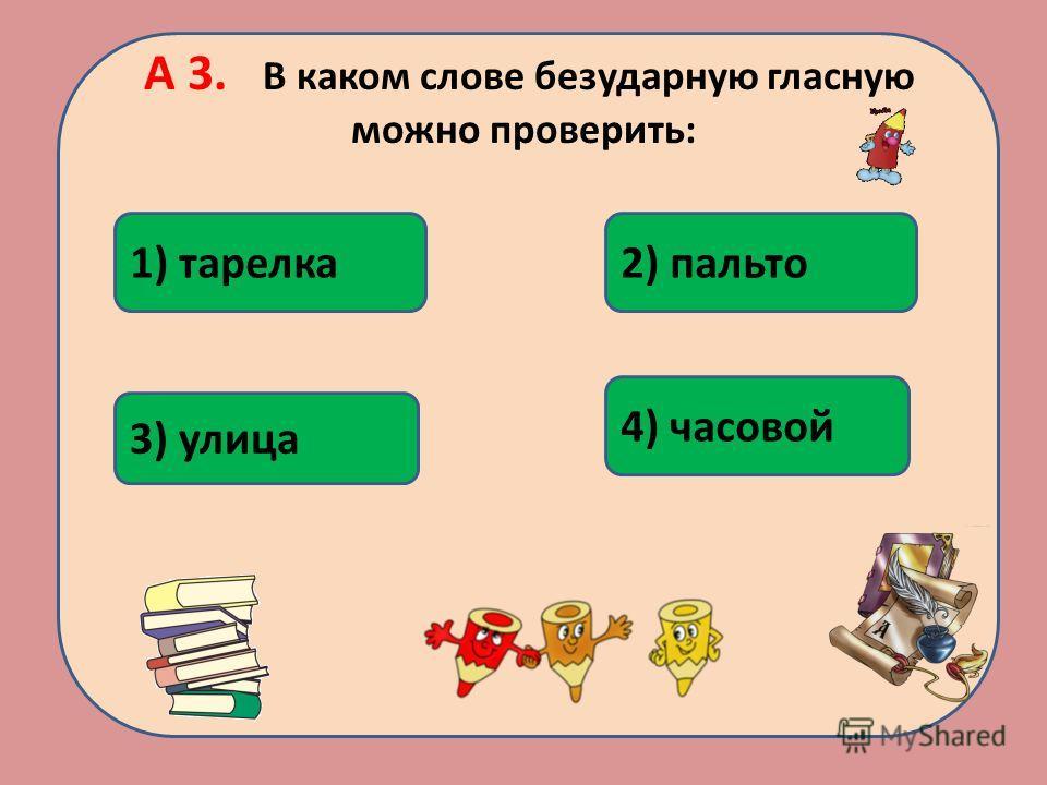 А 3. В каком слове безударную гласную можно проверить: 4) часовой 1) тарелка2) пальто 3) улица