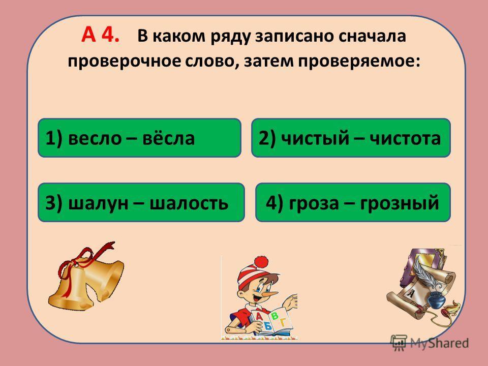 А 4. В каком ряду записано сначала проверочное слово, затем проверяемое: 2) чистый – чистота1) весло – вёсла 3) шалун – шалость4) гроза – грозный