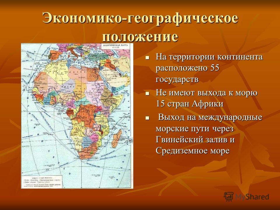 Экономико-географическое положение На территории континента расположено 55 государств На территории континента расположено 55 государств Не имеют выхода к морю 15 стран Африки Не имеют выхода к морю 15 стран Африки Выход на международные морские пути