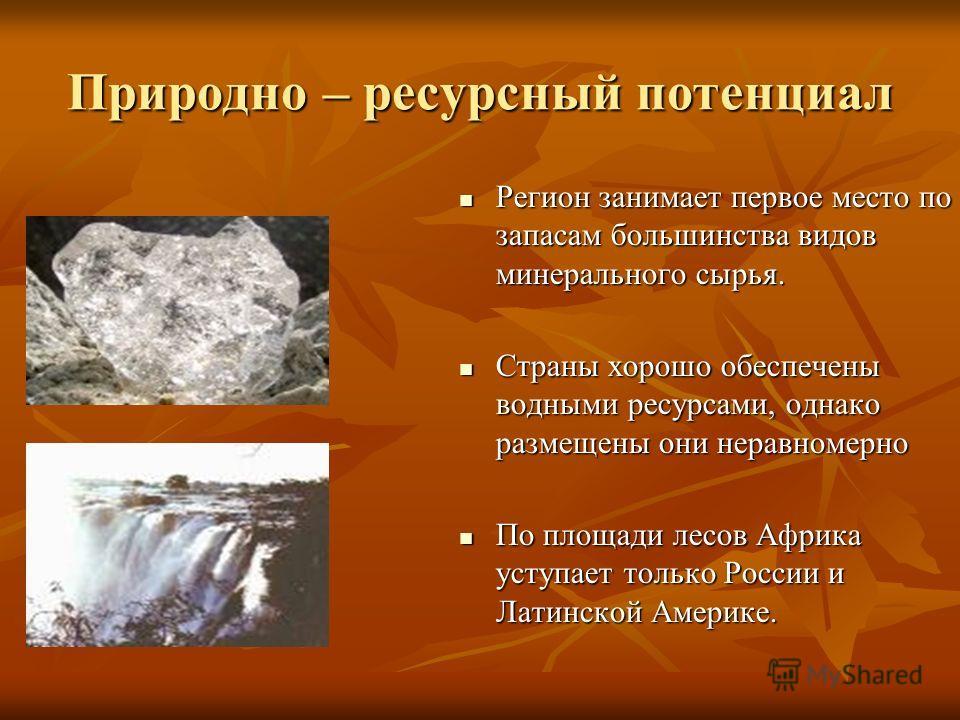 Природно – ресурсный потенциал Регион занимает первое место по запасам большинства видов минерального сырья. Регион занимает первое место по запасам большинства видов минерального сырья. Страны хорошо обеспечены водными ресурсами, однако размещены он