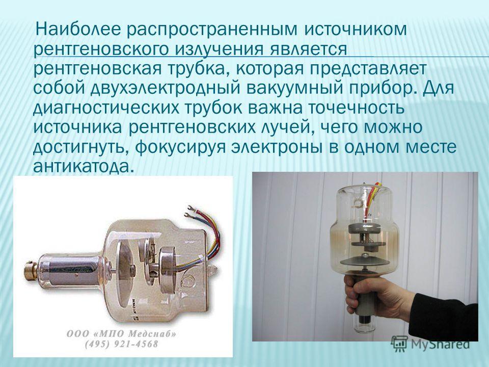 Наиболее распространенным источником рентгеновского излучения является рентгеновская трубка, которая представляет собой двухэлектродный вакуумный прибор. Для диагностических трубок важна точечность источника рентгеновских лучей, чего можно достигнуть