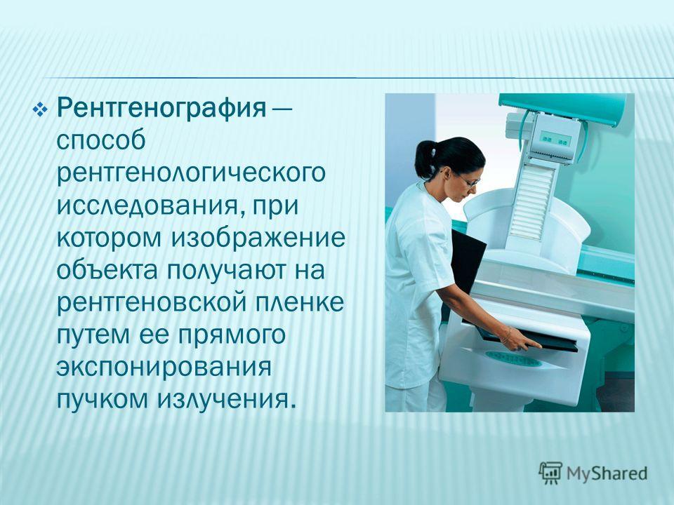Рентгенография способ рентгенологического исследования, при котором изображение объекта получают на рентгеновской пленке путем ее прямого экспонирования пучком излучения.