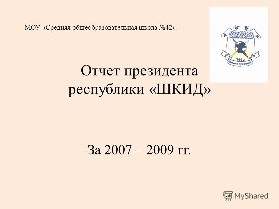 МОУ «Средняя общеобразовательная школа 42» Отчет президента республики «ШКИД» За 2007 – 2009 гг.